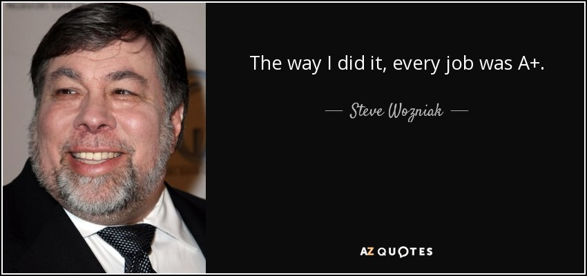 The way I did it, every job was A+. - Steve Wozniak