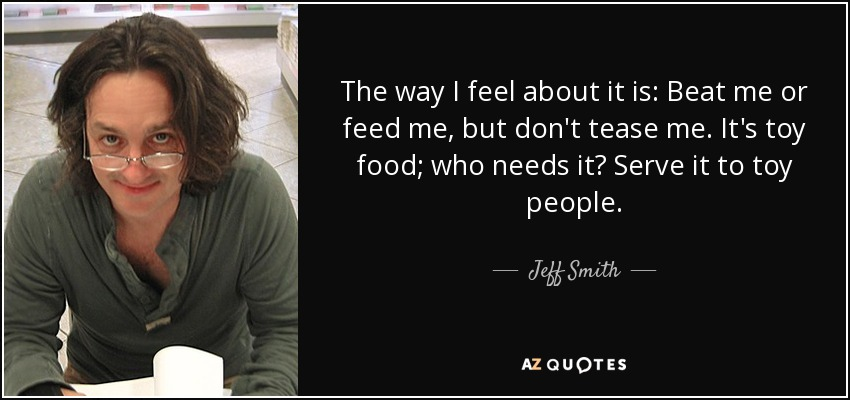 The way I feel about it is: Beat me or feed me, but don't tease me. It's toy food; who needs it? Serve it to toy people. - Jeff Smith