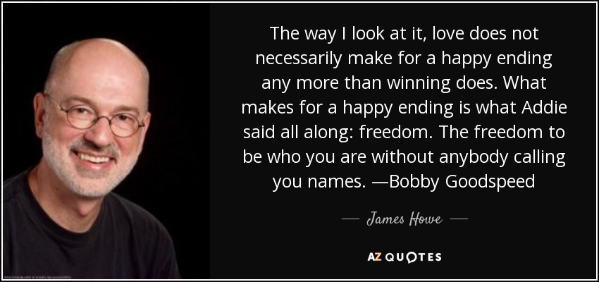 The way I look at it, love does not necessarily make for a happy ending any more than winning does. What makes for a happy ending is what Addie said all along: freedom. The freedom to be who you are without anybody calling you names. —Bobby Goodspeed - James Howe
