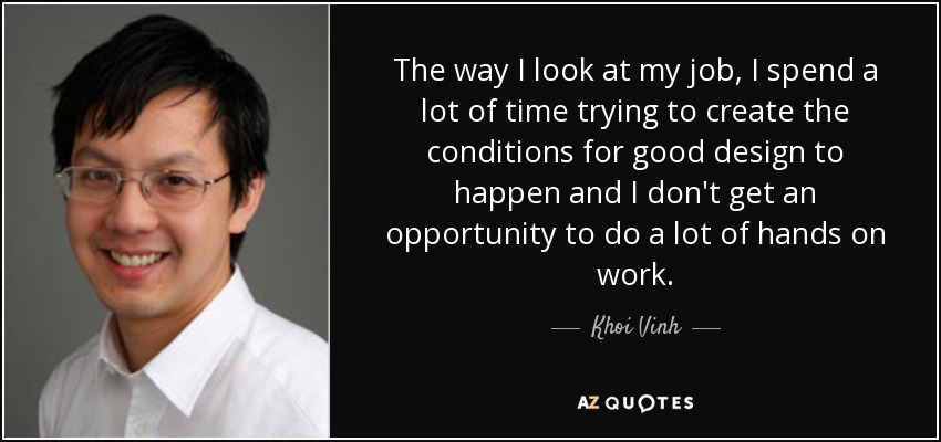 The way I look at my job, I spend a lot of time trying to create the conditions for good design to happen and I don't get an opportunity to do a lot of hands on work. - Khoi Vinh