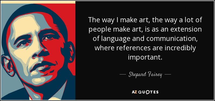 The way I make art, the way a lot of people make art, is as an extension of language and communication, where references are incredibly important. - Shepard Fairey