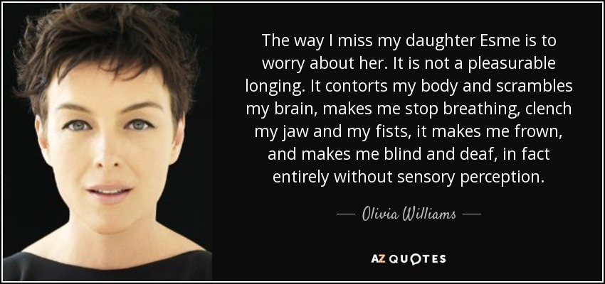 The way I miss my daughter Esme is to worry about her. It is not a pleasurable longing. It contorts my body and scrambles my brain, makes me stop breathing, clench my jaw and my fists, it makes me frown, and makes me blind and deaf, in fact entirely without sensory perception. - Olivia Williams