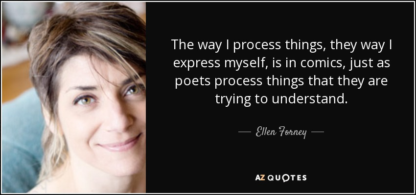 The way I process things, they way I express myself, is in comics, just as poets process things that they are trying to understand. - Ellen Forney