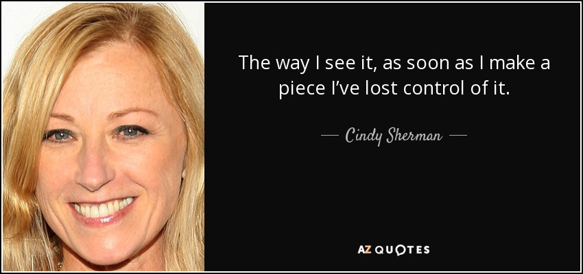 The way I see it, as soon as I make a piece I've lost control of it. - Cindy Sherman