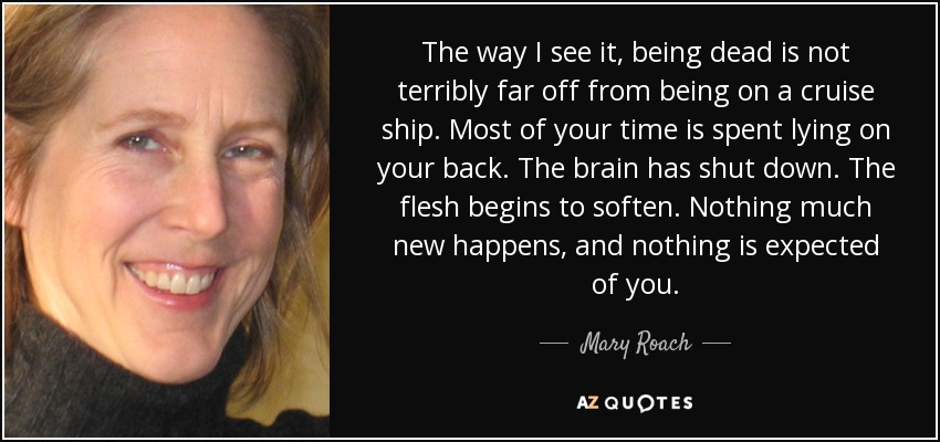 The way I see it, being dead is not terribly far off from being on a cruise ship. Most of your time is spent lying on your back. The brain has shut down. The flesh begins to soften. Nothing much new happens, and nothing is expected of you. - Mary Roach