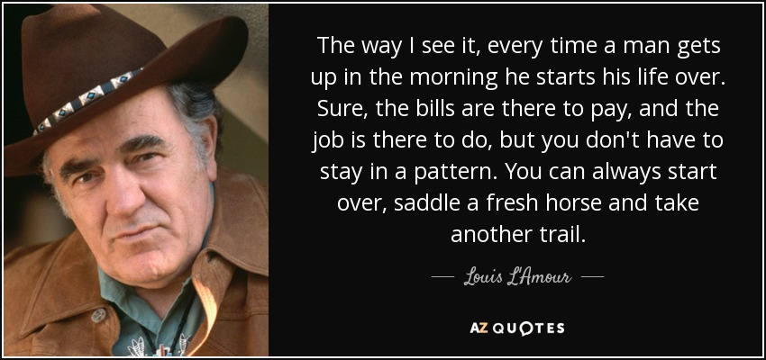 The way I see it, every time a man gets up in the morning he starts his life over. Sure, the bills are there to pay, and the job is there to do, but you don't have to stay in a pattern. You can always start over, saddle a fresh horse and take another trail. - Louis L'Amour