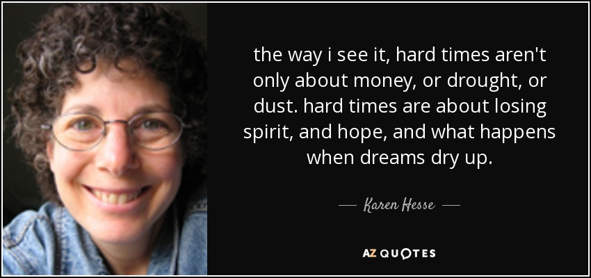 the way i see it, hard times aren't only about money, or drought, or dust. hard times are about losing spirit, and hope, and what happens when dreams dry up. - Karen Hesse