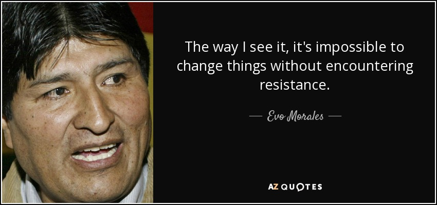 The way I see it, it's impossible to change things without encountering resistance. - Evo Morales