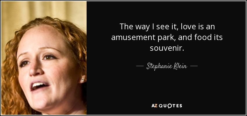 The way I see it, love is an amusement park, and food its souvenir. - Stephanie Klein
