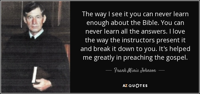 The way I see it you can never learn enough about the Bible. You can never learn all the answers. I love the way the instructors present it and break it down to you. It's helped me greatly in preaching the gospel. - Frank Minis Johnson