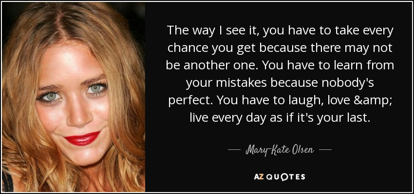 The way I see it, you have to take every chance you get because there may not be another one. You have to learn from your mistakes because nobody's perfect. You have to laugh, love & live every day as if it's your last. - Mary-Kate Olsen