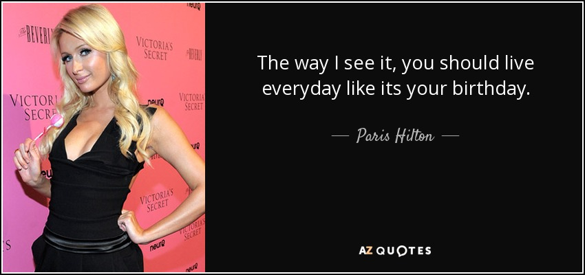 The way I see it, you should live everyday like its your birthday. - Paris Hilton