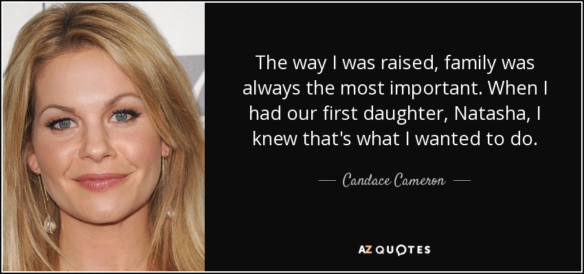 The way I was raised, family was always the most important. When I had our first daughter, Natasha, I knew that's what I wanted to do. - Candace Cameron
