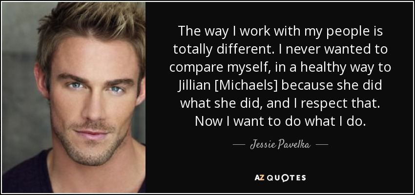 The way I work with my people is totally different. I never wanted to compare myself, in a healthy way to Jillian [Michaels] because she did what she did, and I respect that. Now I want to do what I do. - Jessie Pavelka