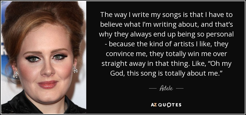"The way I write my songs is that I have to believe what I'm writing about, and that's why they always end up being so personal - because the kind of artists I like, they convince me, they totally win me over straight away in that thing. Like, ""Oh my God, this song is totally about me."" - Adele"