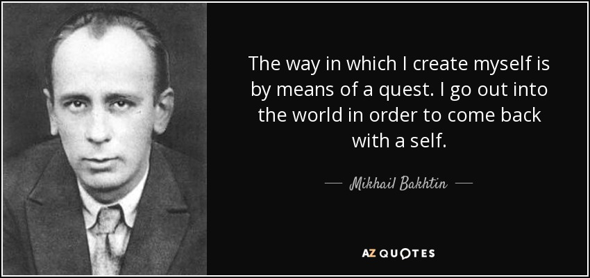 The way in which I create myself is by means of a quest. I go out into the world in order to come back with a self. - Mikhail Bakhtin