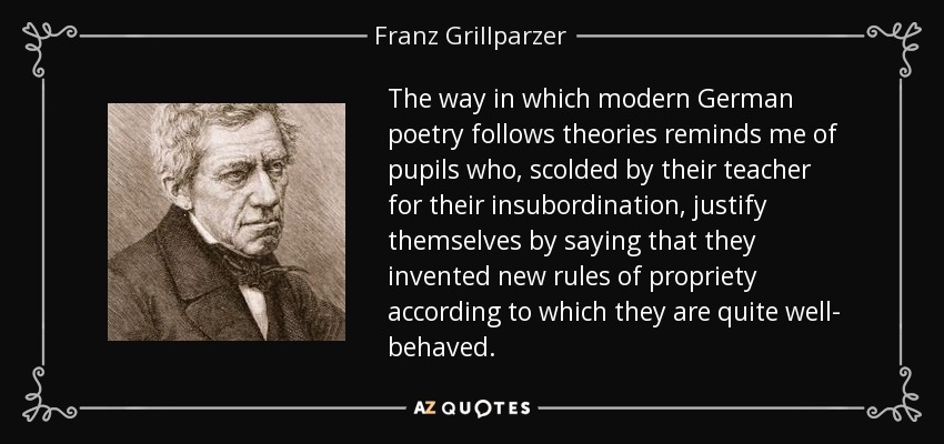 The way in which modern German poetry follows theories reminds me of pupils who, scolded by their teacher for their insubordination, justify themselves by saying that they invented new rules of propriety according to which they are quite well- behaved. - Franz Grillparzer