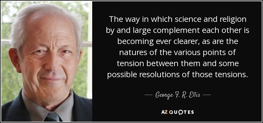 The way in which science and religion by and large complement each other is becoming ever clearer, as are the natures of the various points of tension between them and some possible resolutions of those tensions. - George F. R. Ellis