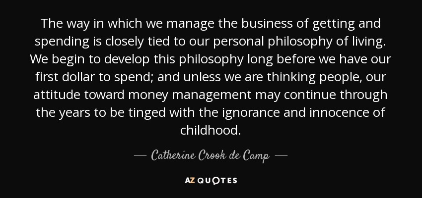 The way in which we manage the business of getting and spending is closely tied to our personal philosophy of living. We begin to develop this philosophy long before we have our first dollar to spend; and unless we are thinking people, our attitude toward money management may continue through the years to be tinged with the ignorance and innocence of childhood. - Catherine Crook de Camp