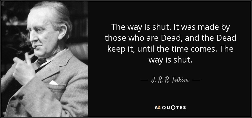 The way is shut. It was made by those who are Dead, and the Dead keep it, until the time comes. The way is shut. - J. R. R. Tolkien