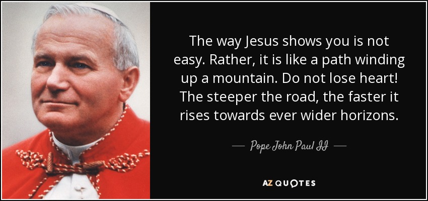 The way Jesus shows you is not easy. Rather, it is like a path winding up a mountain. Do not lose heart! The steeper the road, the faster it rises towards ever wider horizons. - Pope John Paul II