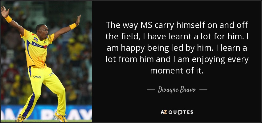 The way MS carry himself on and off the field, I have learnt a lot for him. I am happy being led by him. I learn a lot from him and I am enjoying every moment of it. - Dwayne Bravo