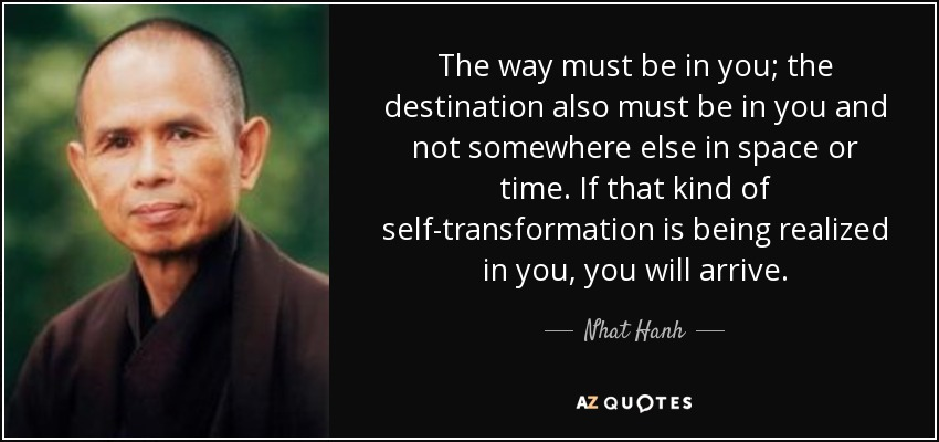 The way must be in you; the destination also must be in you and not somewhere else in space or time. If that kind of self-transformation is being realized in you, you will arrive. - Nhat Hanh