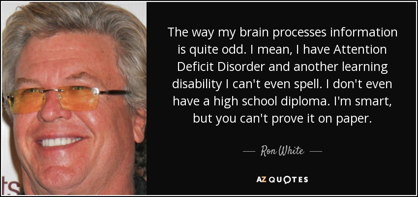 The way my brain processes information is quite odd. I mean, I have Attention Deficit Disorder and another learning disability I can't even spell. I don't even have a high school diploma. I'm smart, but you can't prove it on paper. - Ron White