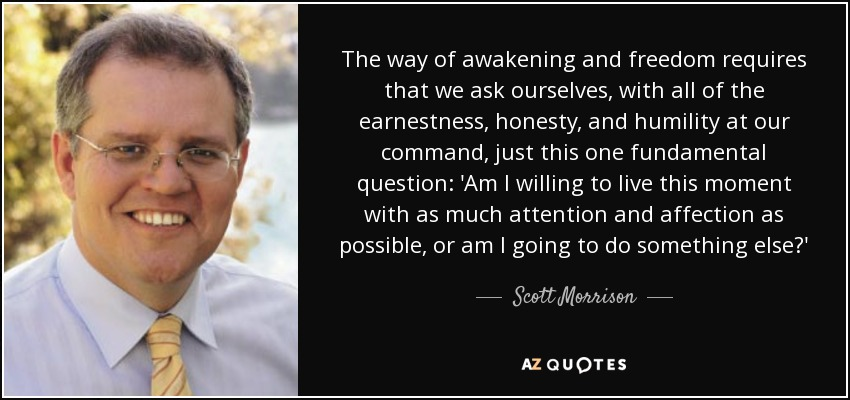 The way of awakening and freedom requires that we ask ourselves, with all of the earnestness, honesty, and humility at our command, just this one fundamental question: 'Am I willing to live this moment with as much attention and affection as possible, or am I going to do something else?' - Scott Morrison