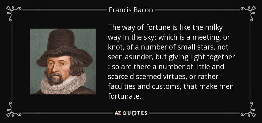 The way of fortune is like the milky way in the sky; which is a meeting, or knot, of a number of small stars, not seen asunder, but giving light together : so are there a number of little and scarce discerned virtues, or rather faculties and customs, that make men fortunate. - Francis Bacon