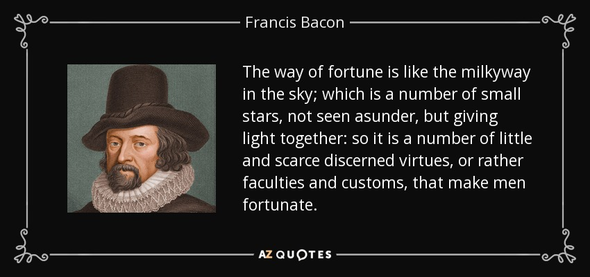 The way of fortune is like the milkyway in the sky; which is a number of small stars, not seen asunder, but giving light together: so it is a number of little and scarce discerned virtues, or rather faculties and customs, that make men fortunate. - Francis Bacon