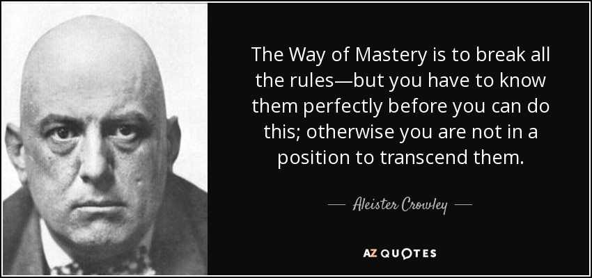 The Way of Mastery is to break all the rules—but you have to know them perfectly before you can do this; otherwise you are not in a position to transcend them. - Aleister Crowley