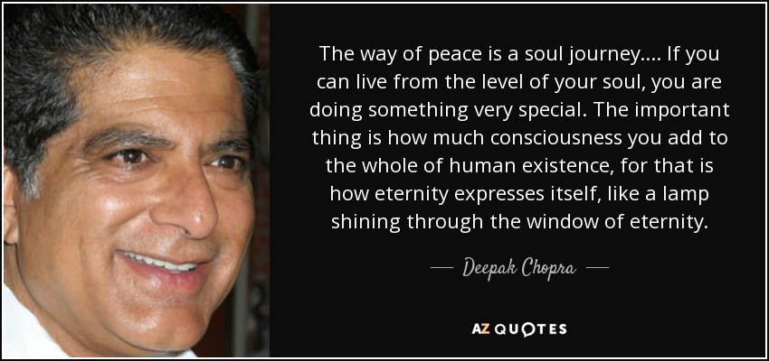 The way of peace is a soul journey. . . . If you can live from the level of your soul, you are doing something very special. The important thing is how much consciousness you add to the whole of human existence, for that is how eternity expresses itself, like a lamp shining through the window of eternity. - Deepak Chopra