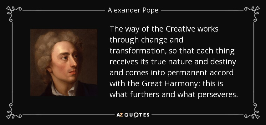 The way of the Creative works through change and transformation, so that each thing receives its true nature and destiny and comes into permanent accord with the Great Harmony: this is what furthers and what perseveres. - Alexander Pope