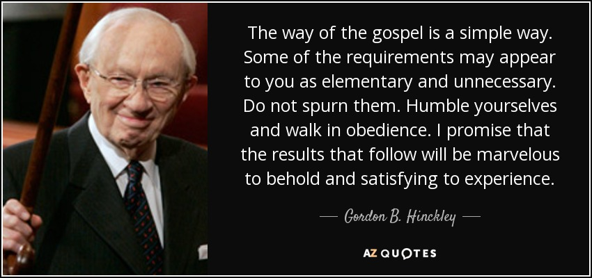 The way of the gospel is a simple way. Some of the requirements may appear to you as elementary and unnecessary. Do not spurn them. Humble yourselves and walk in obedience. I promise that the results that follow will be marvelous to behold and satisfying to experience. - Gordon B. Hinckley