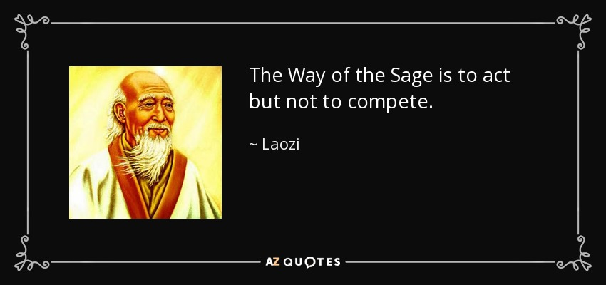 The Way of the Sage is to act but not to compete. - Laozi