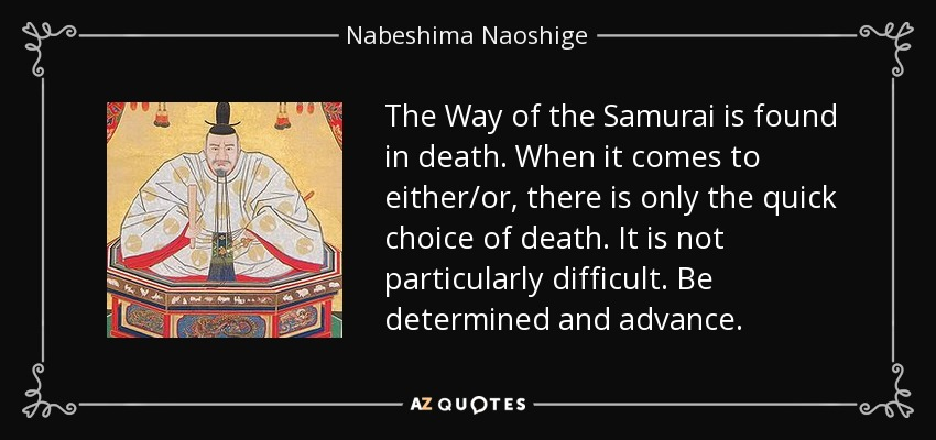 The way of the samurai is found in death. When it comes to either or, there is only the quick choice of death. It is not particularly difficult. Be determined and advance. - Nabeshima Naoshige