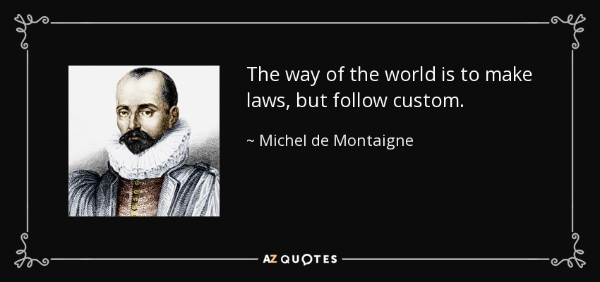 The way of the world is to make laws, but follow custom. - Michel de Montaigne