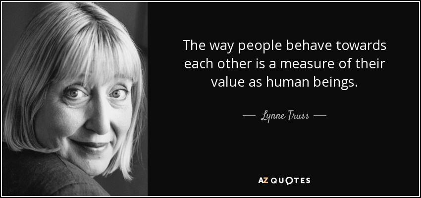 The way people behave towards each other is a measure of their value as human beings. - Lynne Truss