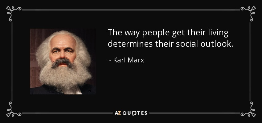 The way people get their living determines their social outlook. - Karl Marx