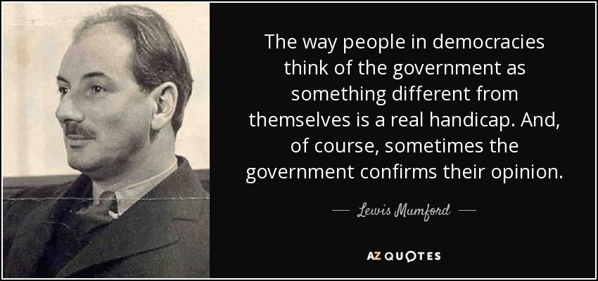 The way people in democracies think of the government as something different from themselves is a real handicap. And, of course, sometimes the government confirms their opinion. - Lewis Mumford