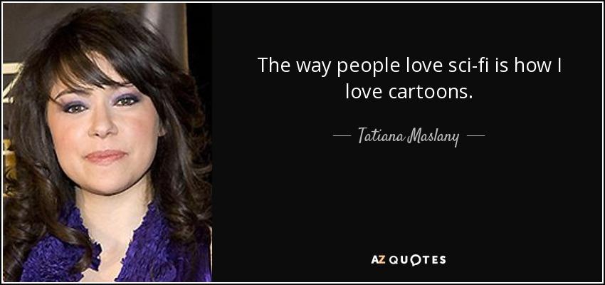 The way people love sci-fi is how I love cartoons. - Tatiana Maslany