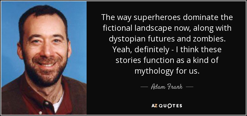 The way superheroes dominate the fictional landscape now, along with dystopian futures and zombies. Yeah, definitely - I think these stories function as a kind of mythology for us. - Adam Frank