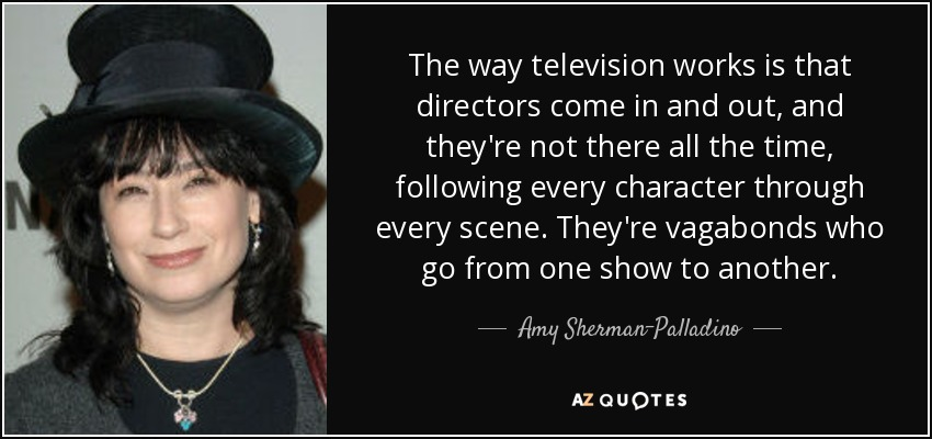 The way television works is that directors come in and out, and they're not there all the time, following every character through every scene. They're vagabonds who go from one show to another. - Amy Sherman-Palladino