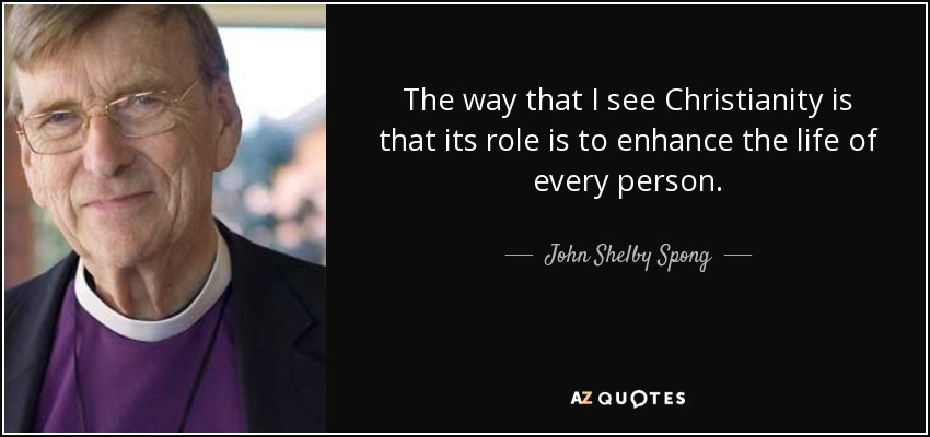 The way that I see Christianity is that its role is to enhance the life of every person. - John Shelby Spong
