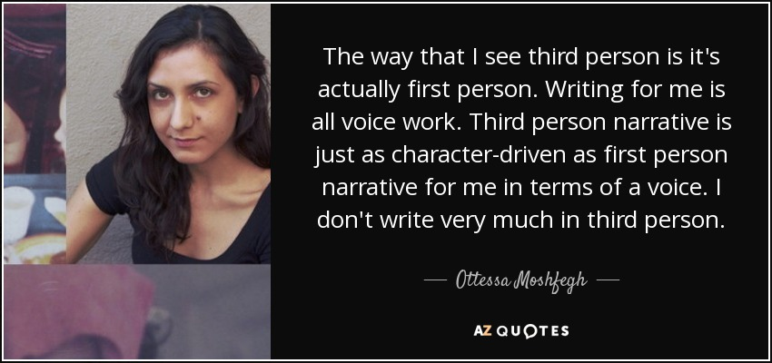 The way that I see third person is it's actually first person. Writing for me is all voice work. Third person narrative is just as character-driven as first person narrative for me in terms of a voice. I don't write very much in third person. - Ottessa Moshfegh