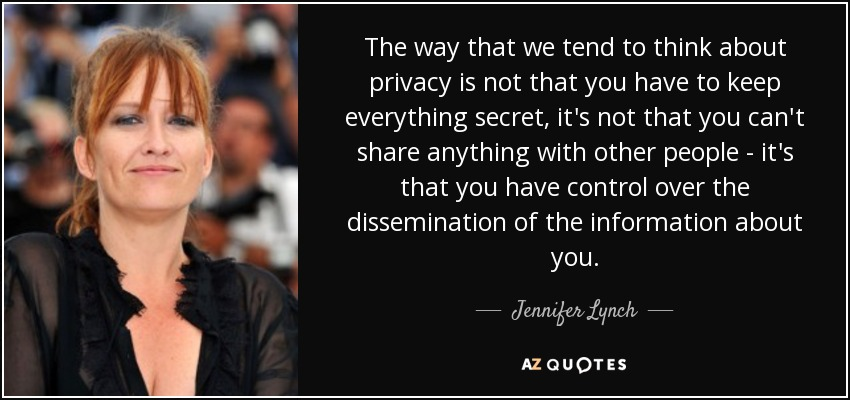 The way that we tend to think about privacy is not that you have to keep everything secret, it's not that you can't share anything with other people - it's that you have control over the dissemination of the information about you. - Jennifer Lynch