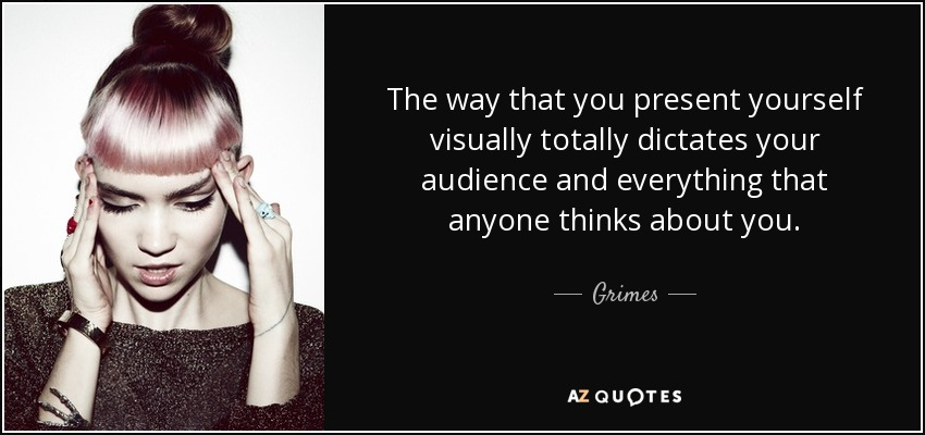 The way that you present yourself visually totally dictates your audience and everything that anyone thinks about you. - Grimes