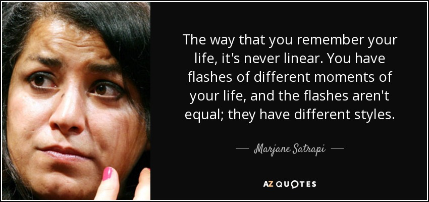 The way that you remember your life, it's never linear. You have flashes of different moments of your life, and the flashes aren't equal; they have different styles. - Marjane Satrapi