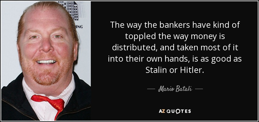 The way the bankers have kind of toppled the way money is distributed, and taken most of it into their own hands, is as good as Stalin or Hitler. - Mario Batali